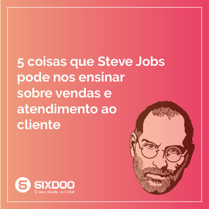 5 coisas que Steve Jobs pode nos ensinar sobre vendas e atendimento ao cliente