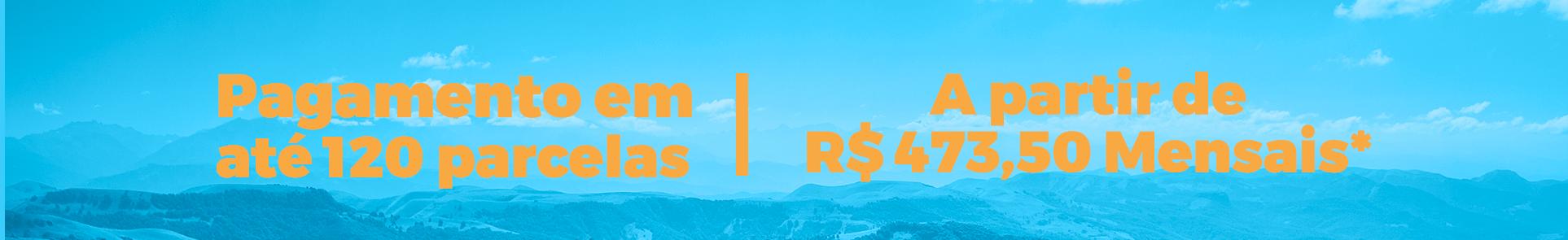 Pagamento em até 120 parcelas e apartir de R$ 473,50 mensais*