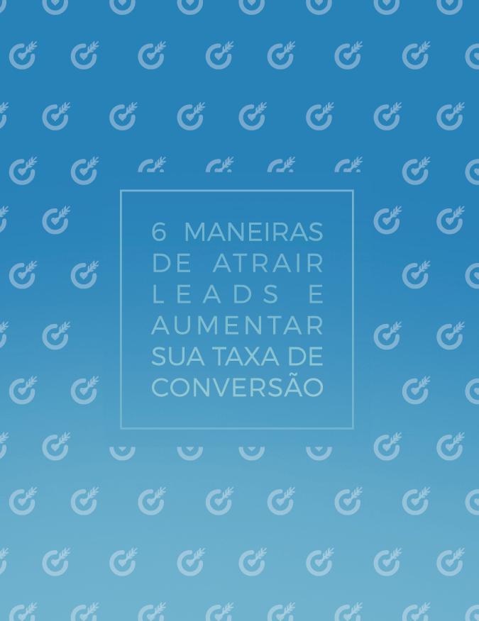 6 MANEIRAS DE ATRAIR LEADS E AUMENTAR SUA TAXA DE CONVERSÃO